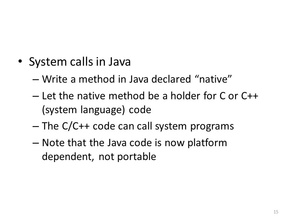 System calls in Java – Write a method in Java declared native – Let the native method be a holder for C or C++ (system language) code – The C/C++ code can call system programs – Note that the Java code is now platform dependent, not portable 15
