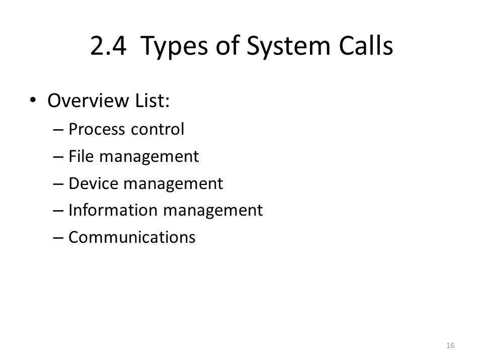 2.4 Types of System Calls Overview List: – Process control – File management – Device management – Information management – Communications 16