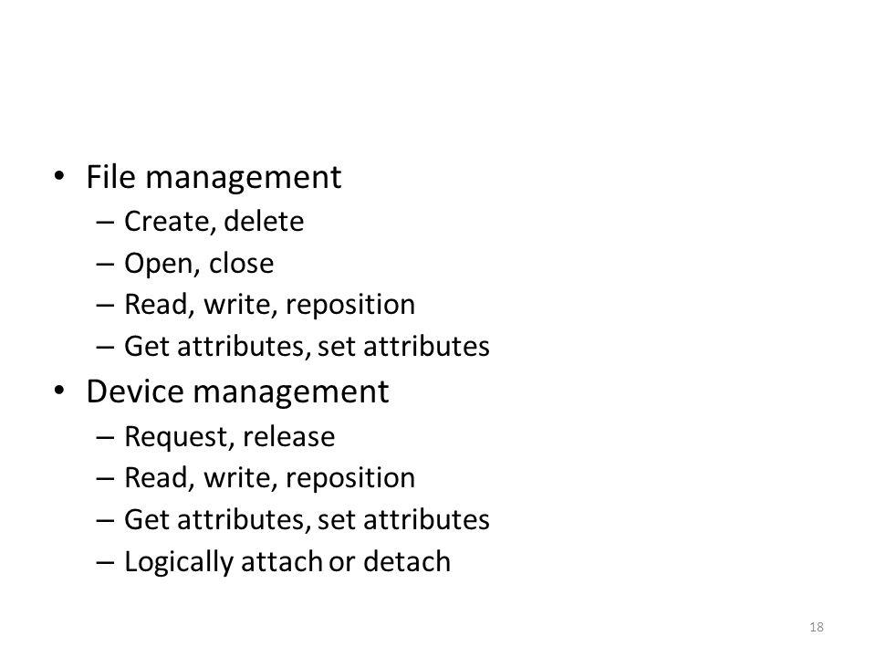 File management – Create, delete – Open, close – Read, write, reposition – Get attributes, set attributes Device management – Request, release – Read,