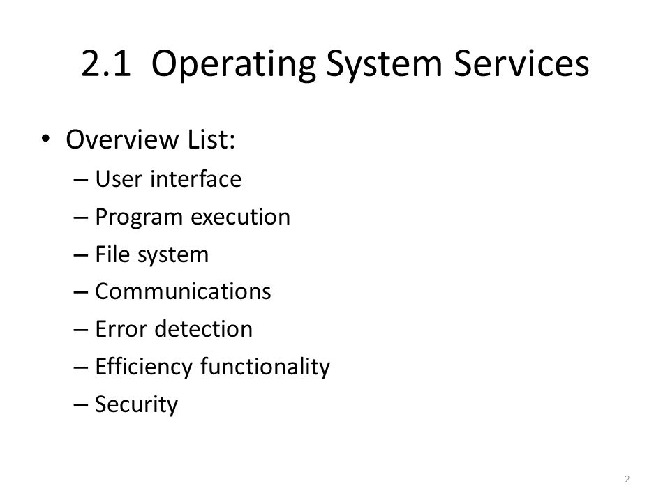 2.1 Operating System Services Overview List: – User interface – Program execution – File system – Communications – Error detection – Efficiency functi
