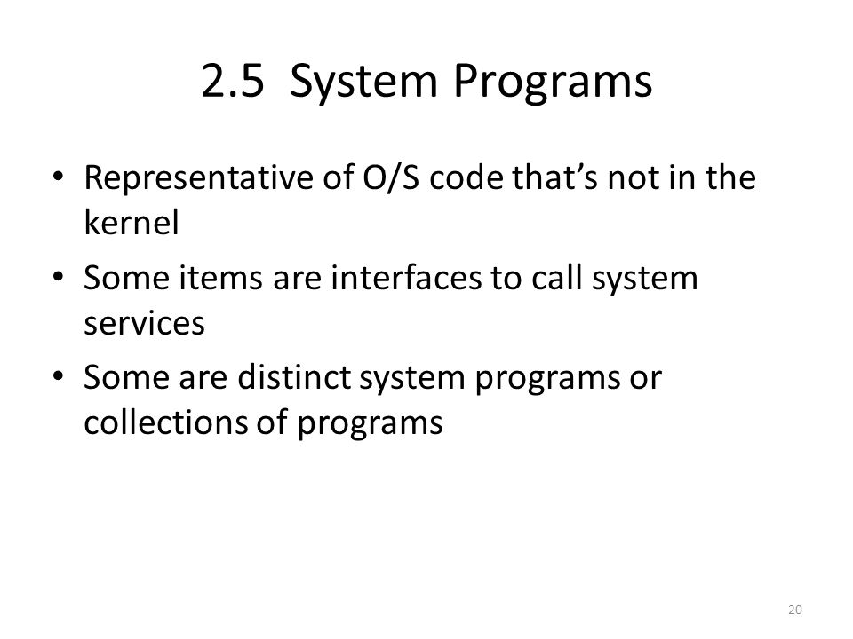 2.5 System Programs Representative of O/S code that's not in the kernel Some items are interfaces to call system services Some are distinct system programs or collections of programs 20