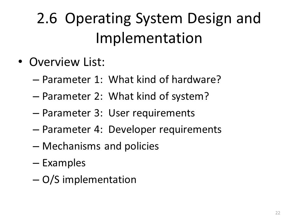 2.6 Operating System Design and Implementation Overview List: – Parameter 1: What kind of hardware? – Parameter 2: What kind of system? – Parameter 3: