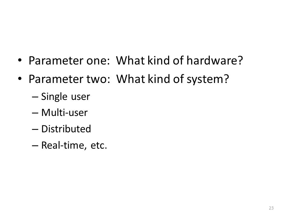 Parameter one: What kind of hardware? Parameter two: What kind of system? – Single user – Multi-user – Distributed – Real-time, etc. 23