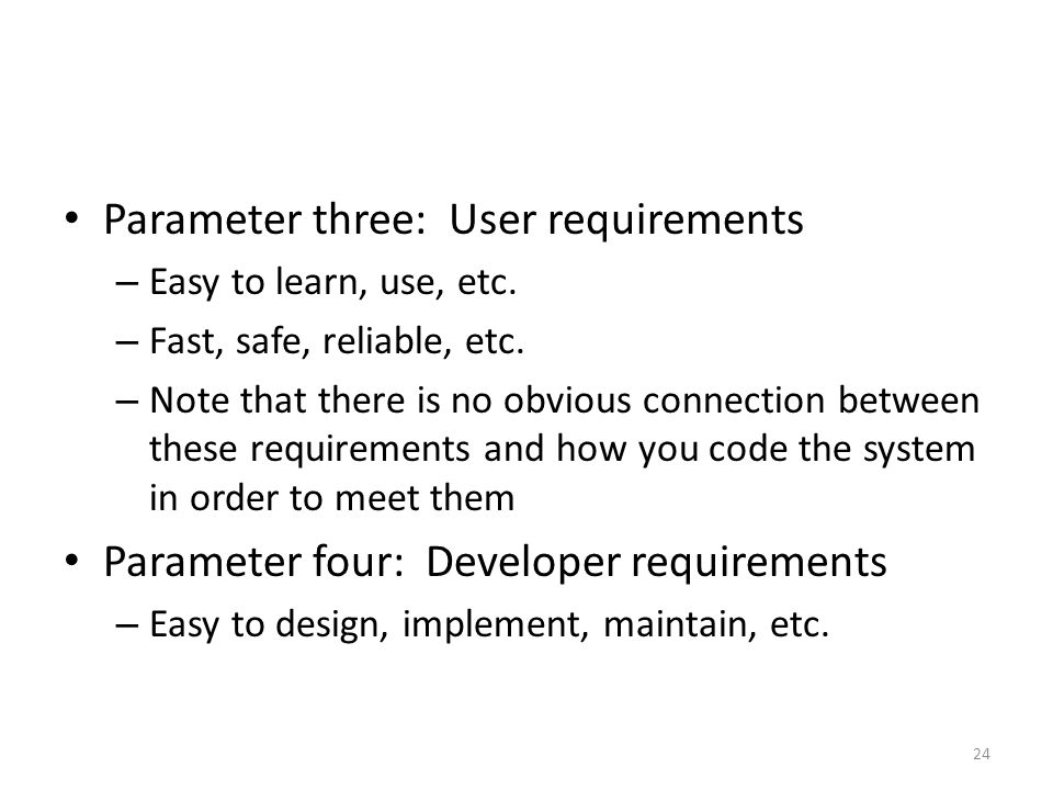 Parameter three: User requirements – Easy to learn, use, etc. – Fast, safe, reliable, etc. – Note that there is no obvious connection between these re