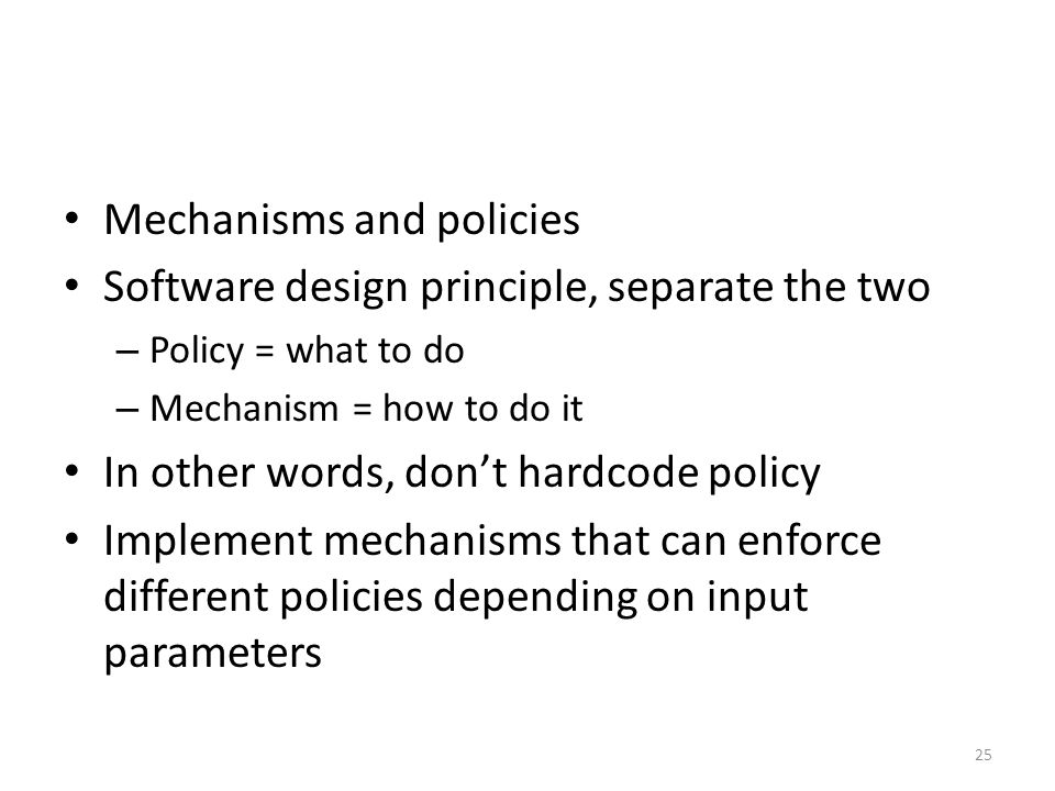 Mechanisms and policies Software design principle, separate the two – Policy = what to do – Mechanism = how to do it In other words, don't hardcode policy Implement mechanisms that can enforce different policies depending on input parameters 25