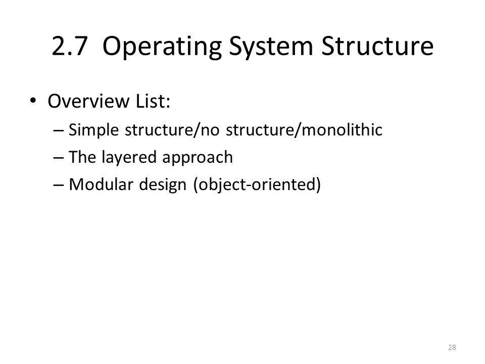2.7 Operating System Structure Overview List: – Simple structure/no structure/monolithic – The layered approach – Modular design (object-oriented) 28