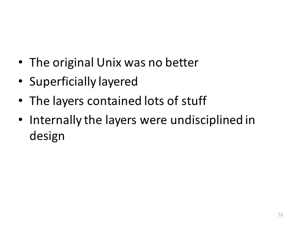 The original Unix was no better Superficially layered The layers contained lots of stuff Internally the layers were undisciplined in design 33