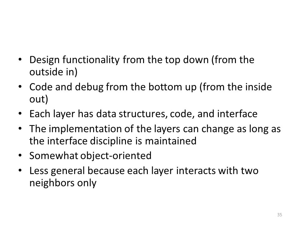 Design functionality from the top down (from the outside in) Code and debug from the bottom up (from the inside out) Each layer has data structures, code, and interface The implementation of the layers can change as long as the interface discipline is maintained Somewhat object-oriented Less general because each layer interacts with two neighbors only 35