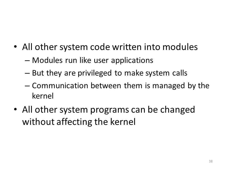 All other system code written into modules – Modules run like user applications – But they are privileged to make system calls – Communication between them is managed by the kernel All other system programs can be changed without affecting the kernel 38