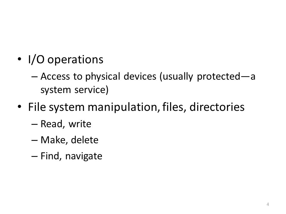I/O operations – Access to physical devices (usually protected—a system service) File system manipulation, files, directories – Read, write – Make, delete – Find, navigate 4