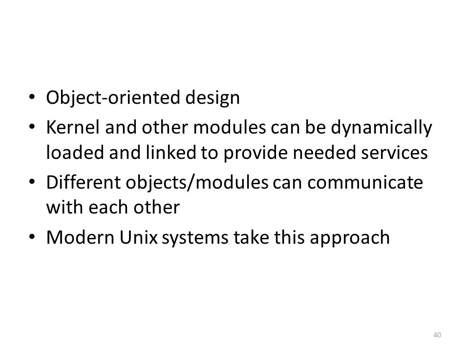 Object-oriented design Kernel and other modules can be dynamically loaded and linked to provide needed services Different objects/modules can communic