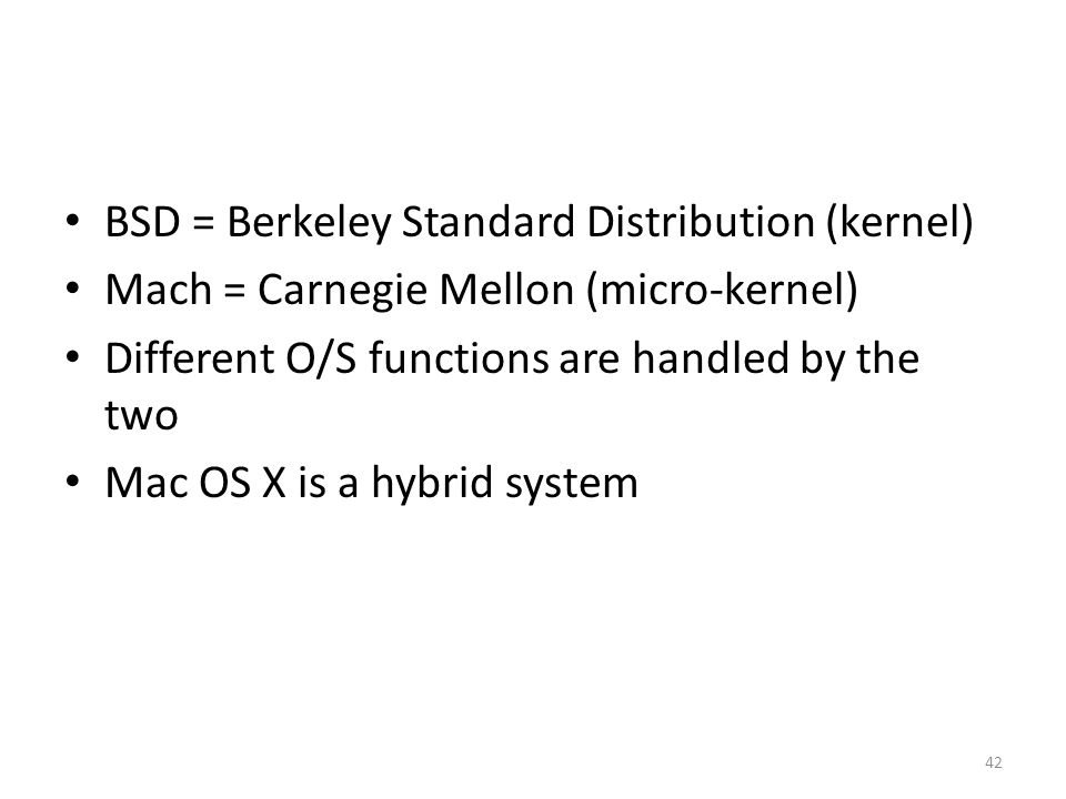BSD = Berkeley Standard Distribution (kernel) Mach = Carnegie Mellon (micro-kernel) Different O/S functions are handled by the two Mac OS X is a hybrid system 42