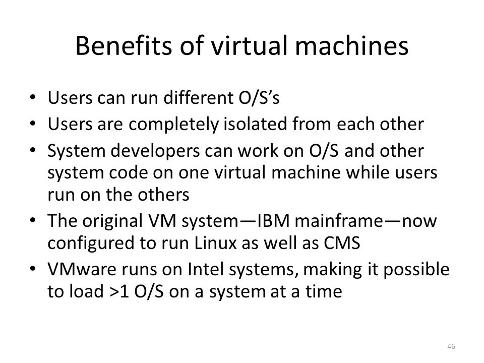 Benefits of virtual machines Users can run different O/S's Users are completely isolated from each other System developers can work on O/S and other system code on one virtual machine while users run on the others The original VM system—IBM mainframe—now configured to run Linux as well as CMS VMware runs on Intel systems, making it possible to load >1 O/S on a system at a time 46