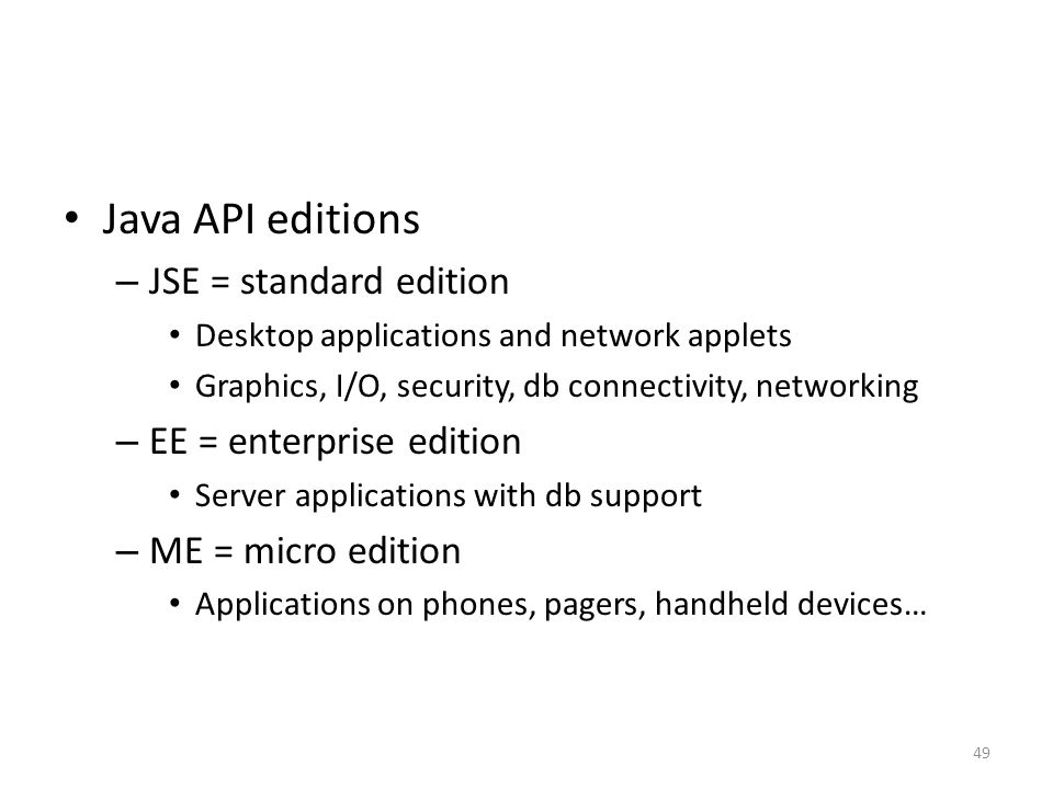Java API editions – JSE = standard edition Desktop applications and network applets Graphics, I/O, security, db connectivity, networking – EE = enterprise edition Server applications with db support – ME = micro edition Applications on phones, pagers, handheld devices… 49