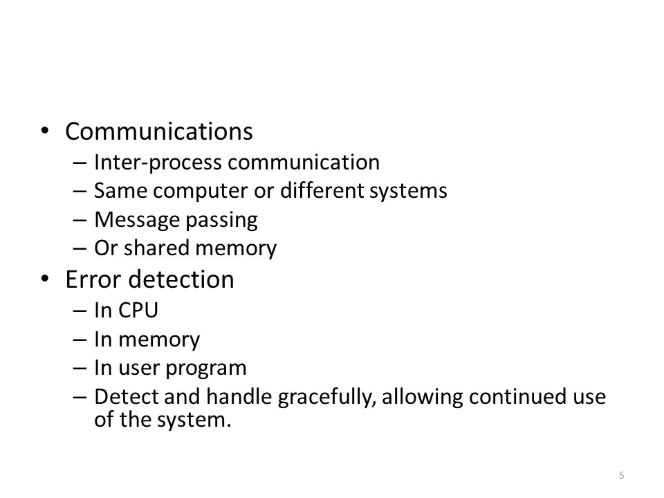 Communications – Inter-process communication – Same computer or different systems – Message passing – Or shared memory Error detection – In CPU – In memory – In user program – Detect and handle gracefully, allowing continued use of the system.