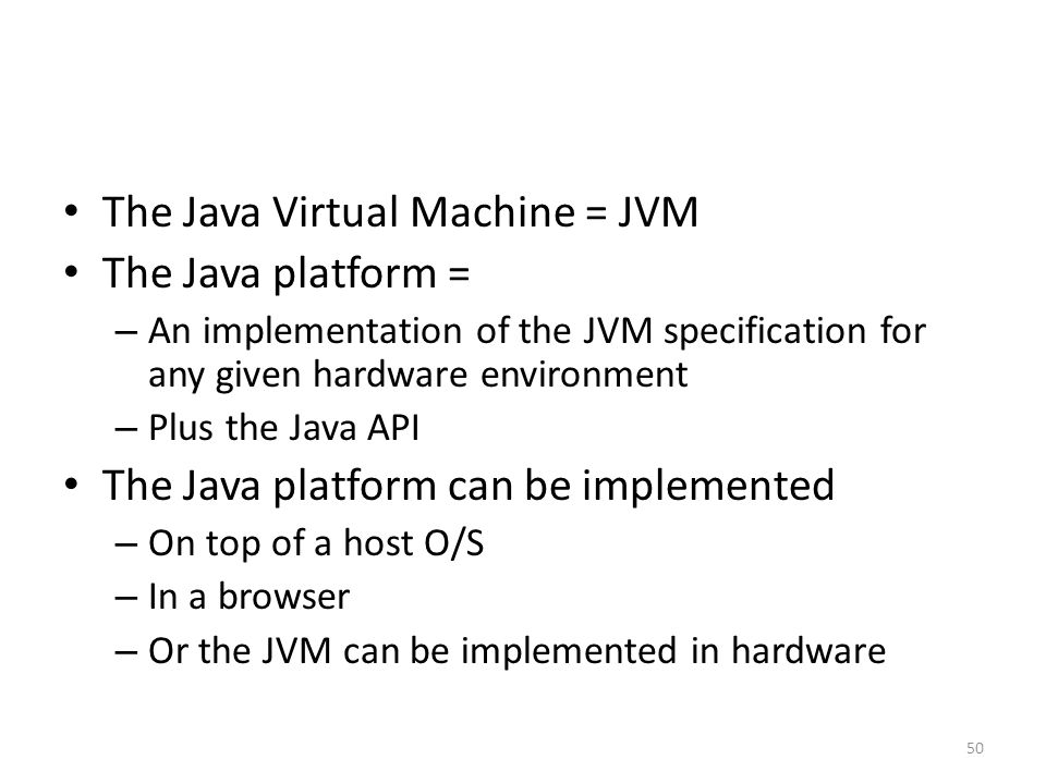 The Java Virtual Machine = JVM The Java platform = – An implementation of the JVM specification for any given hardware environment – Plus the Java API