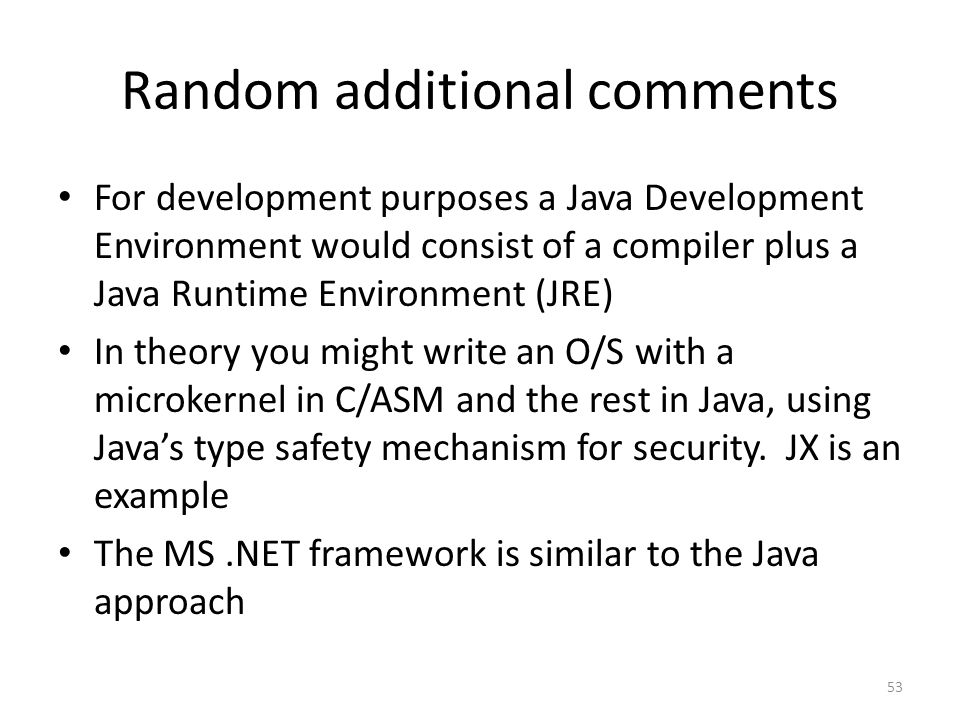 Random additional comments For development purposes a Java Development Environment would consist of a compiler plus a Java Runtime Environment (JRE) In theory you might write an O/S with a microkernel in C/ASM and the rest in Java, using Java's type safety mechanism for security.