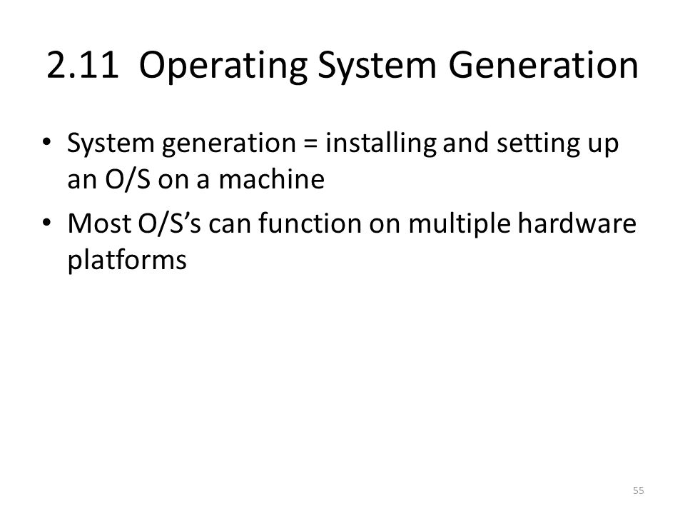 2.11 Operating System Generation System generation = installing and setting up an O/S on a machine Most O/S's can function on multiple hardware platfo