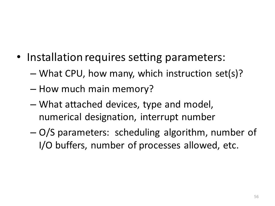 Installation requires setting parameters: – What CPU, how many, which instruction set(s)? – How much main memory? – What attached devices, type and mo
