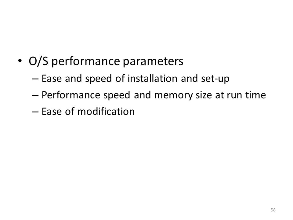 O/S performance parameters – Ease and speed of installation and set-up – Performance speed and memory size at run time – Ease of modification 58