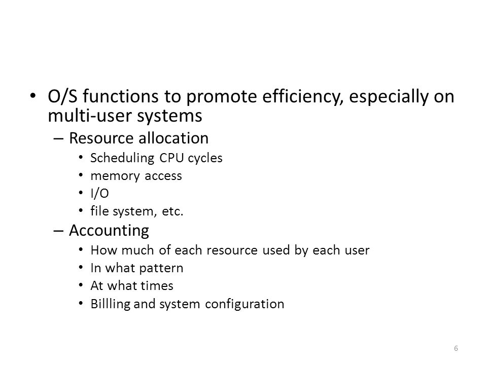 O/S functions to promote efficiency, especially on multi-user systems – Resource allocation Scheduling CPU cycles memory access I/O file system, etc.