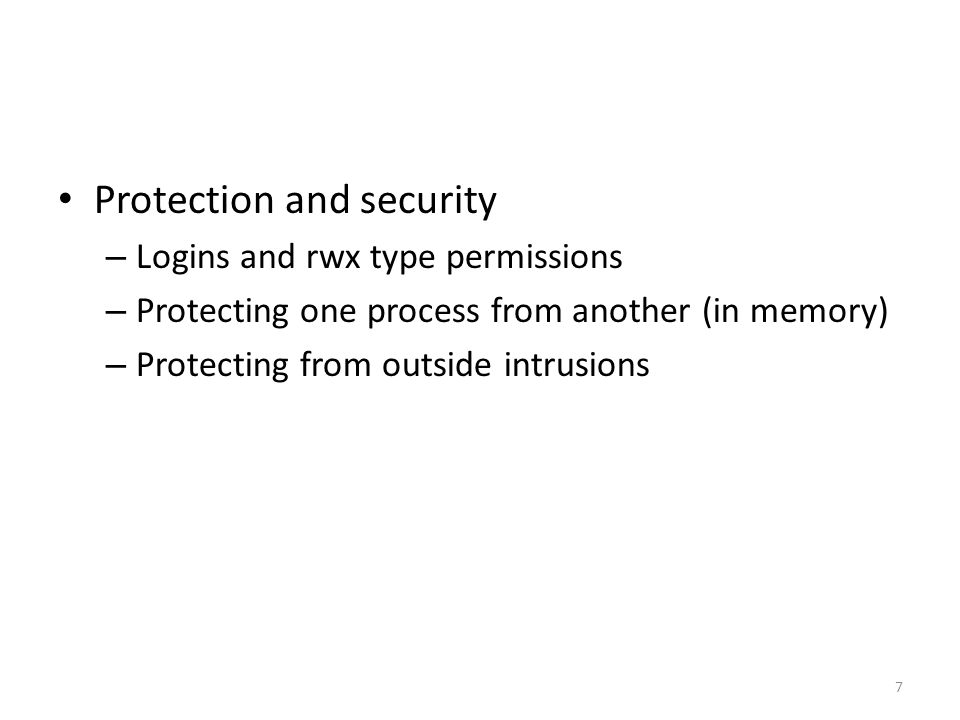 Protection and security – Logins and rwx type permissions – Protecting one process from another (in memory) – Protecting from outside intrusions 7