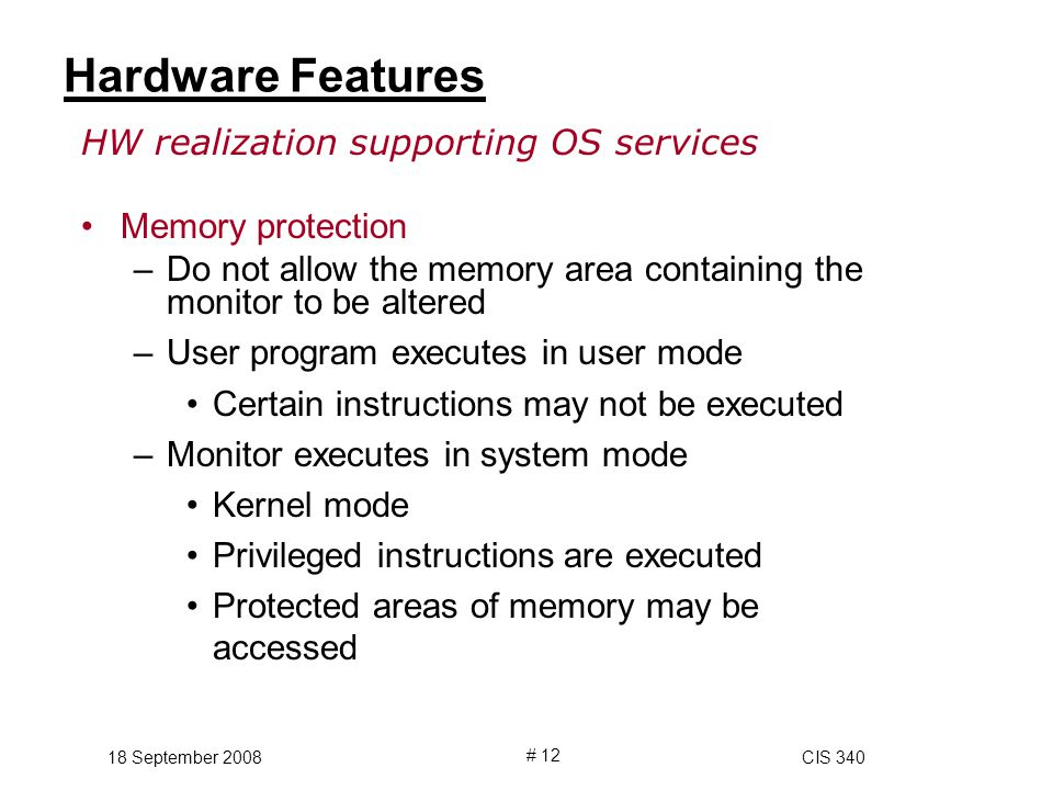 18 September 2008CIS 340 # 12 Hardware Features HW realization supporting OS services Memory protection –Do not allow the memory area containing the monitor to be altered –User program executes in user mode Certain instructions may not be executed –Monitor executes in system mode Kernel mode Privileged instructions are executed Protected areas of memory may be accessed