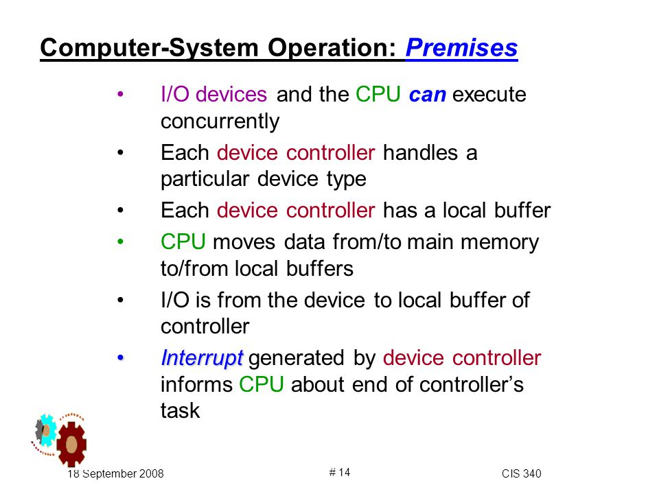 18 September 2008CIS 340 # 14 Computer-System Operation: Premises I/O devices and the CPU can execute concurrently Each device controller handles a particular device type Each device controller has a local buffer CPU moves data from/to main memory to/from local buffers I/O is from the device to local buffer of controller InterruptInterrupt generated by device controller informs CPU about end of controller's task