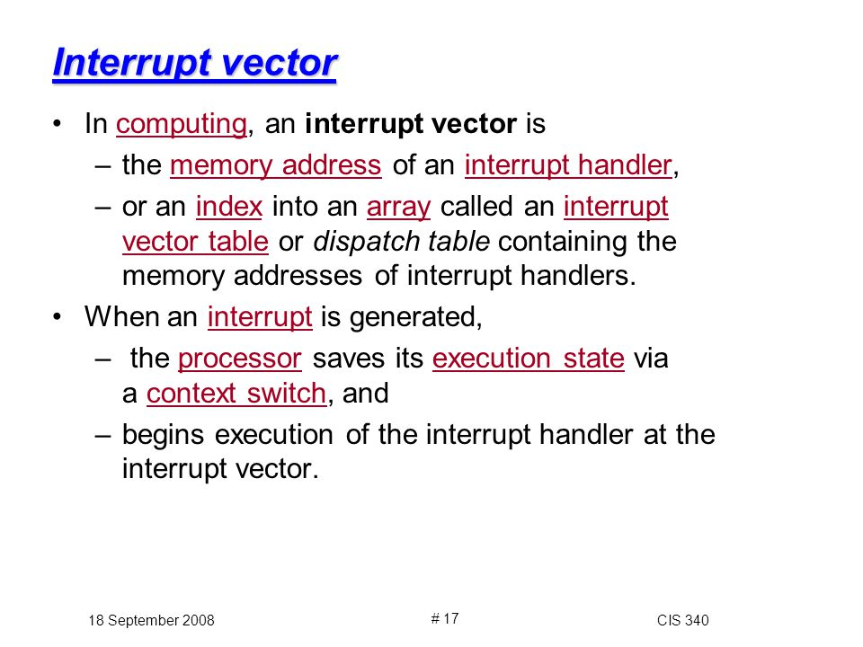 Interrupt vector In computing, an interrupt vector iscomputing –the memory address of an interrupt handler,memory addressinterrupt handler –or an index into an array called an interrupt vector table or dispatch table containing the memory addresses of interrupt handlers.indexarrayinterrupt vector table When an interrupt is generated,interrupt – the processor saves its execution state via a context switch, andprocessorexecution statecontext switch –begins execution of the interrupt handler at the interrupt vector.