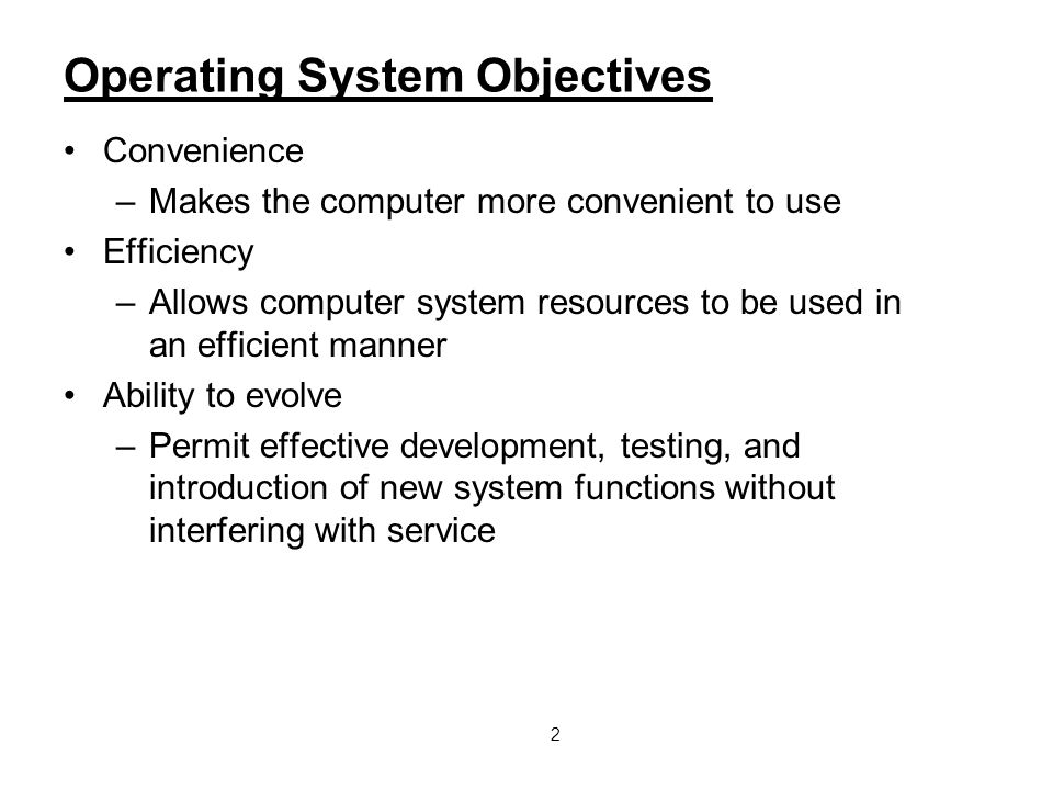 2 Operating System Objectives Convenience –Makes the computer more convenient to use Efficiency –Allows computer system resources to be used in an eff