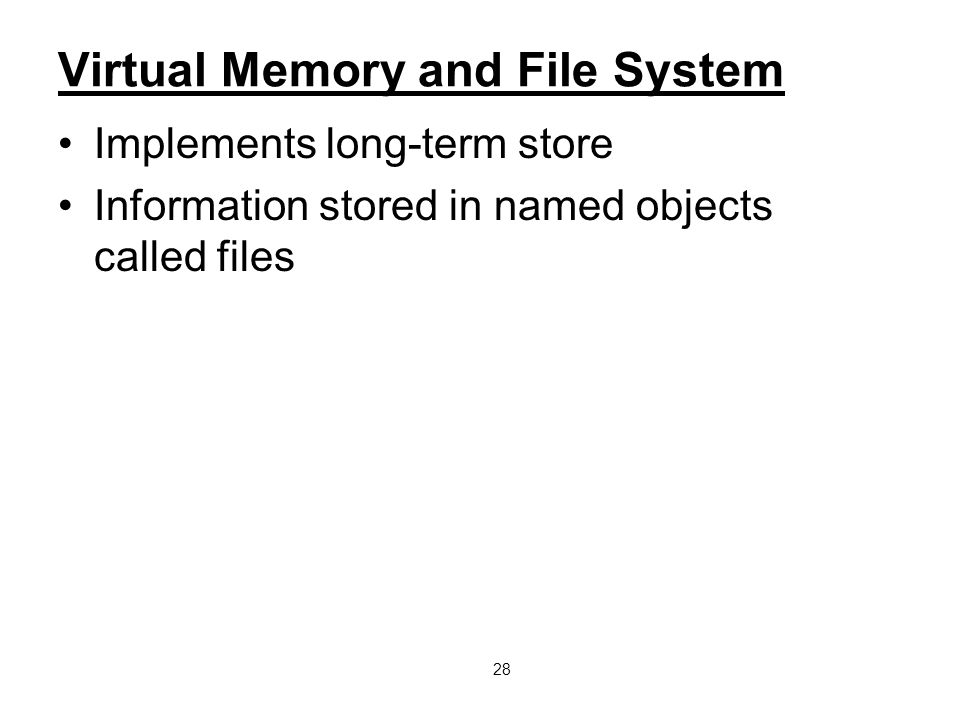 28 Virtual Memory and File System Implements long-term store Information stored in named objects called files