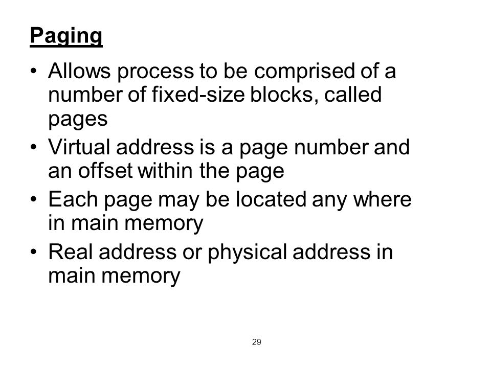 29 Paging Allows process to be comprised of a number of fixed-size blocks, called pages Virtual address is a page number and an offset within the page