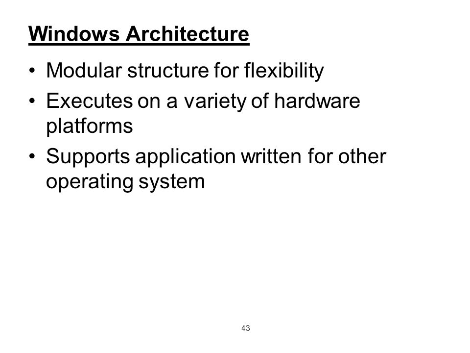 43 Windows Architecture Modular structure for flexibility Executes on a variety of hardware platforms Supports application written for other operating system