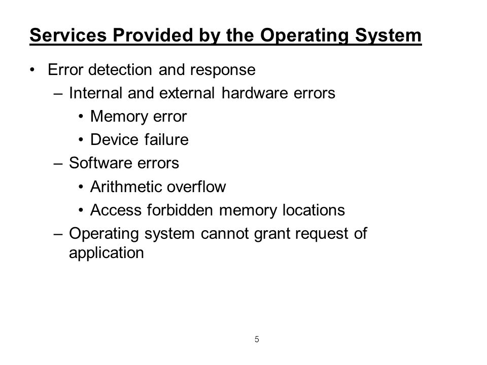 5 Services Provided by the Operating System Error detection and response –Internal and external hardware errors Memory error Device failure –Software errors Arithmetic overflow Access forbidden memory locations –Operating system cannot grant request of application