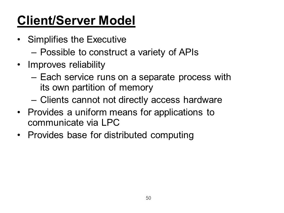 50 Client/Server Model Simplifies the Executive –Possible to construct a variety of APIs Improves reliability –Each service runs on a separate process
