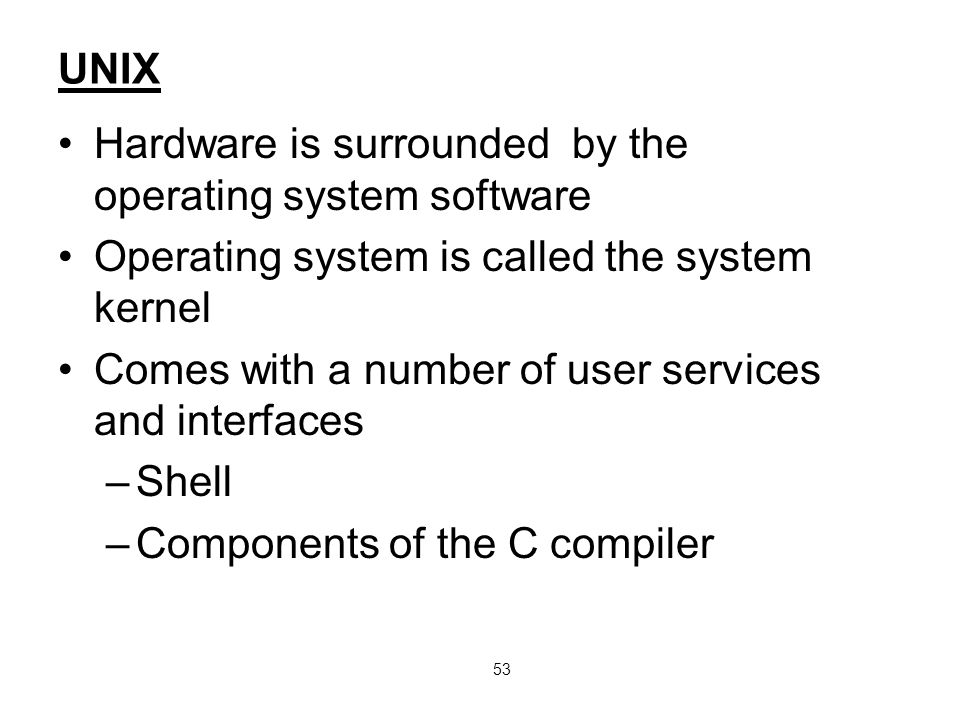 53 UNIX Hardware is surrounded by the operating system software Operating system is called the system kernel Comes with a number of user services and interfaces –Shell –Components of the C compiler
