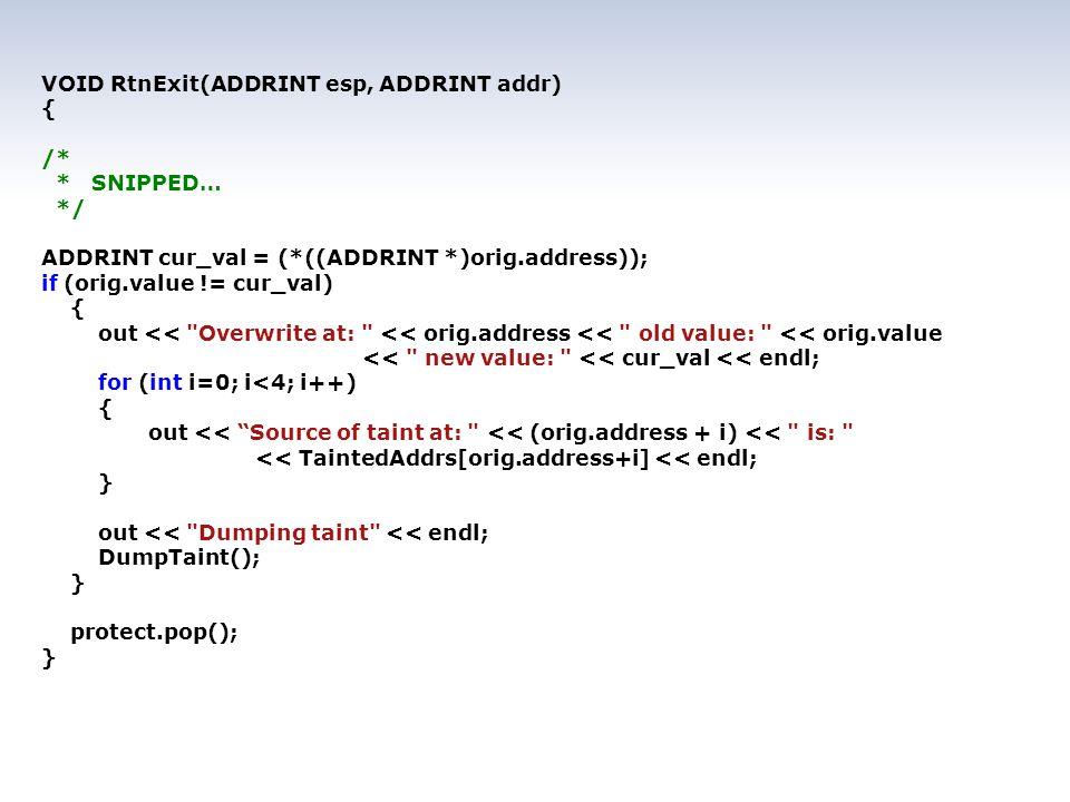 VOID RtnExit(ADDRINT esp, ADDRINT addr) { /* * SNIPPED… */ ADDRINT cur_val = (*((ADDRINT *)orig.address)); if (orig.value != cur_val) { out << Overwrite at: << orig.address << old value: << orig.value << new value: << cur_val << endl; for (int i=0; i<4; i++) { out << Source of taint at: << (orig.address + i) << is: << TaintedAddrs[orig.address+i] << endl; } out << Dumping taint << endl; DumpTaint(); } protect.pop(); }
