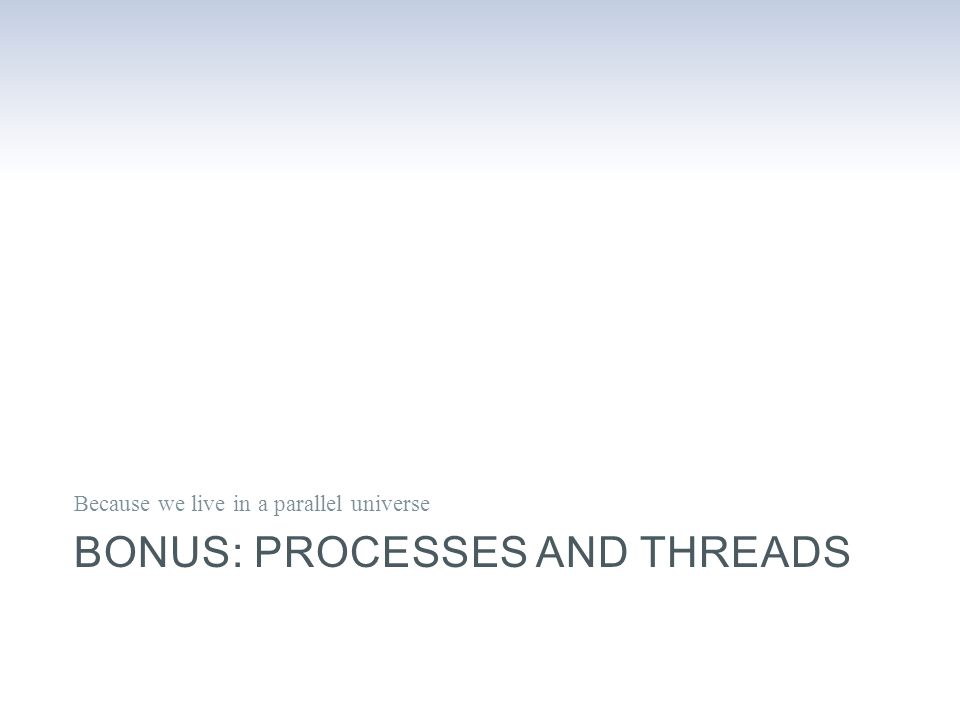 BONUS: PROCESSES AND THREADS Because we live in a parallel universe