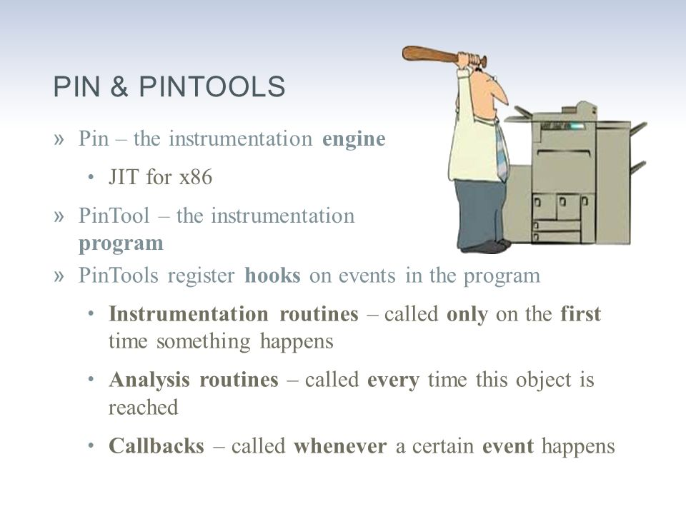 PIN & PINTOOLS »Pin – the instrumentation engine JIT for x86 »PinTool – the instrumentation program »PinTools register hooks on events in the program Instrumentation routines – called only on the first time something happens Analysis routines – called every time this object is reached Callbacks – called whenever a certain event happens