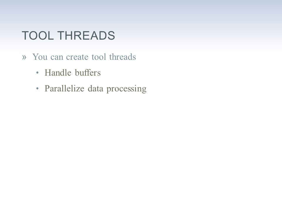 TOOL THREADS »You can create tool threads Handle buffers Parallelize data processing