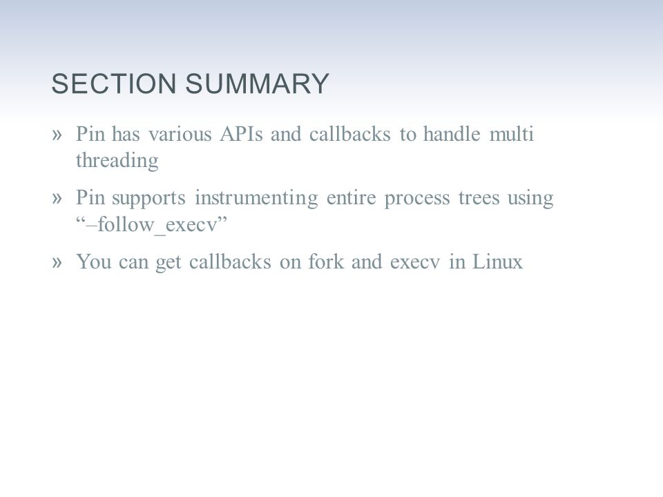 SECTION SUMMARY »Pin has various APIs and callbacks to handle multi threading »Pin supports instrumenting entire process trees using –follow_execv »You can get callbacks on fork and execv in Linux