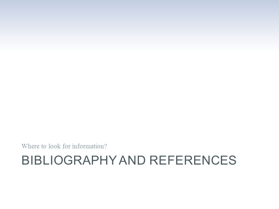 BIBLIOGRAPHY AND REFERENCES Where to look for information