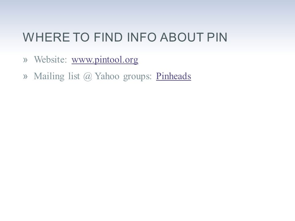 WHERE TO FIND INFO ABOUT PIN »Website: www.pintool.orgwww.pintool.org »Mailing list @ Yahoo groups: PinheadsPinheads