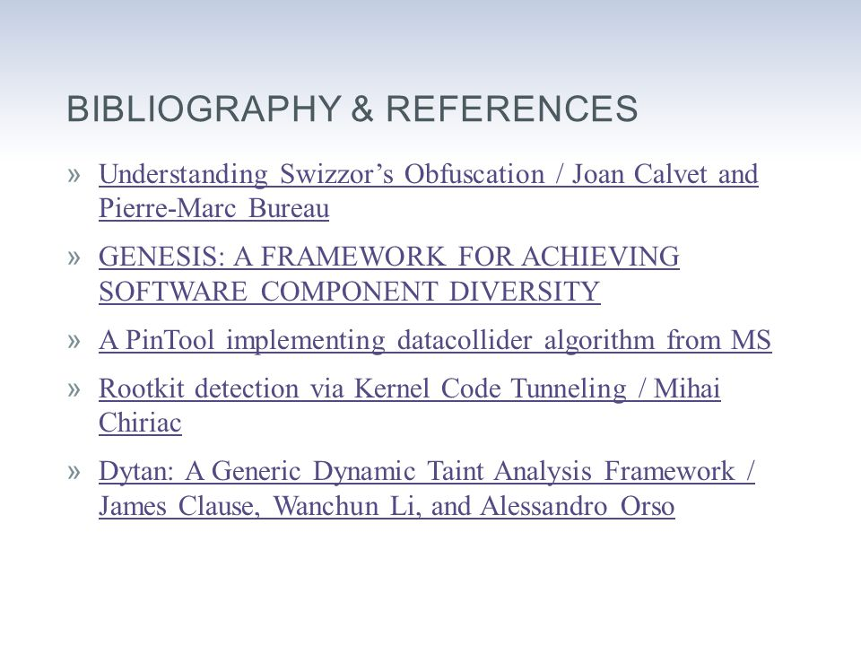 BIBLIOGRAPHY & REFERENCES »Understanding Swizzor's Obfuscation / Joan Calvet and Pierre-Marc BureauUnderstanding Swizzor's Obfuscation / Joan Calvet and Pierre-Marc Bureau »GENESIS: A FRAMEWORK FOR ACHIEVING SOFTWARE COMPONENT DIVERSITYGENESIS: A FRAMEWORK FOR ACHIEVING SOFTWARE COMPONENT DIVERSITY »A PinTool implementing datacollider algorithm from MSA PinTool implementing datacollider algorithm from MS »Rootkit detection via Kernel Code Tunneling / Mihai ChiriacRootkit detection via Kernel Code Tunneling / Mihai Chiriac »Dytan: A Generic Dynamic Taint Analysis Framework / James Clause, Wanchun Li, and Alessandro OrsoDytan: A Generic Dynamic Taint Analysis Framework / James Clause, Wanchun Li, and Alessandro Orso