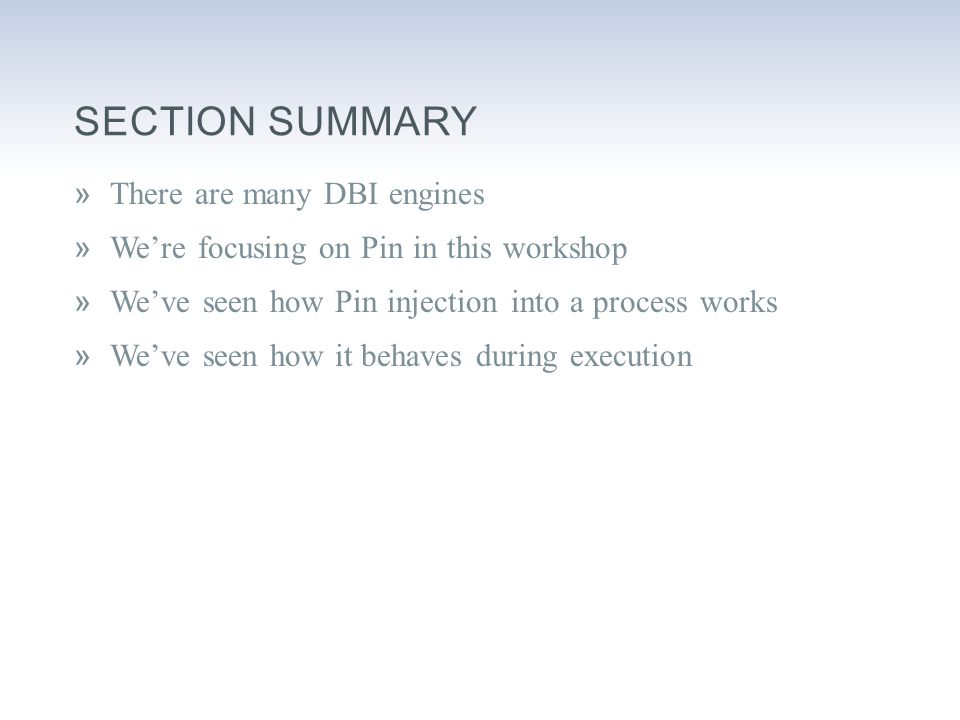 SECTION SUMMARY »There are many DBI engines »We're focusing on Pin in this workshop »We've seen how Pin injection into a process works »We've seen how it behaves during execution