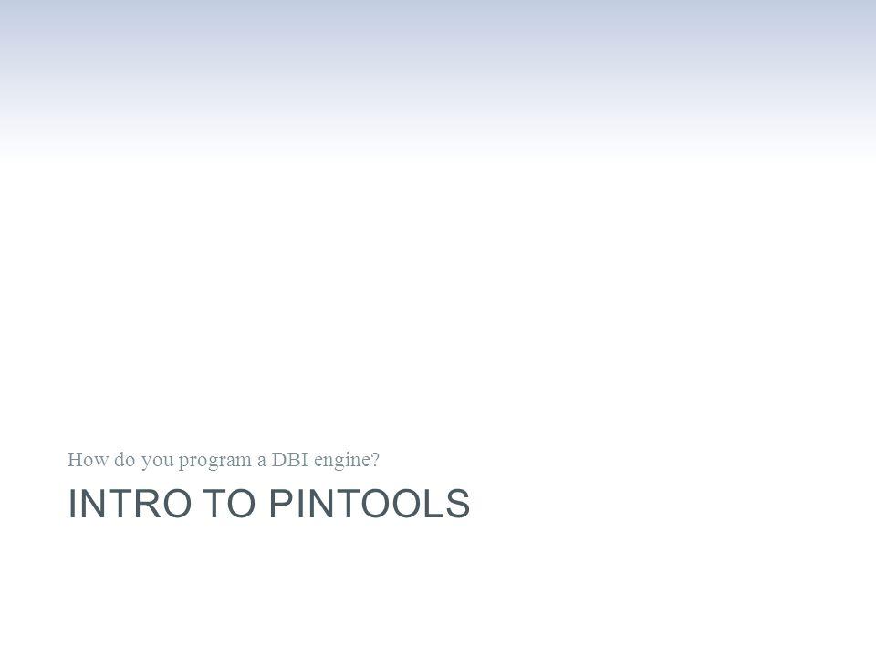 INTRO TO PINTOOLS How do you program a DBI engine