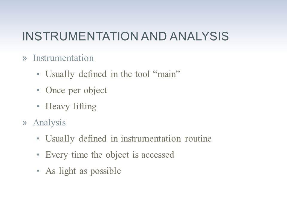 INSTRUMENTATION AND ANALYSIS »Instrumentation Usually defined in the tool main Once per object Heavy lifting »Analysis Usually defined in instrumentation routine Every time the object is accessed As light as possible