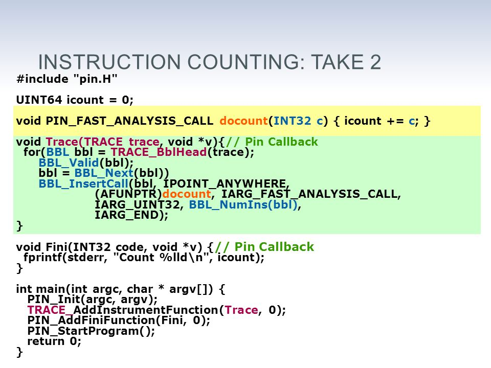 INSTRUCTION COUNTING: TAKE 2 #include pin.H UINT64 icount = 0; void PIN_FAST_ANALYSIS_CALL docount(INT32 c) { icount += c; } void Trace(TRACE trace, void *v){// Pin Callback for(BBL bbl = TRACE_BblHead(trace); BBL_Valid(bbl); bbl = BBL_Next(bbl)) BBL_InsertCall(bbl, IPOINT_ANYWHERE, (AFUNPTR)docount, IARG_FAST_ANALYSIS_CALL, IARG_UINT32, BBL_NumIns(bbl), IARG_END); } void Fini(INT32 code, void *v) { // Pin Callback fprintf(stderr, Count %lld\n , icount); } int main(int argc, char * argv[]) { PIN_Init(argc, argv); TRACE_AddInstrumentFunction(Trace, 0); PIN_AddFiniFunction(Fini, 0); PIN_StartProgram(); return 0; }