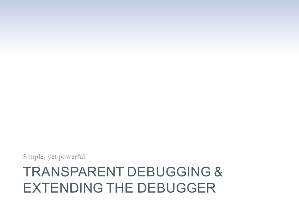 TRANSPARENT DEBUGGING & EXTENDING THE DEBUGGER Simple, yet powerful