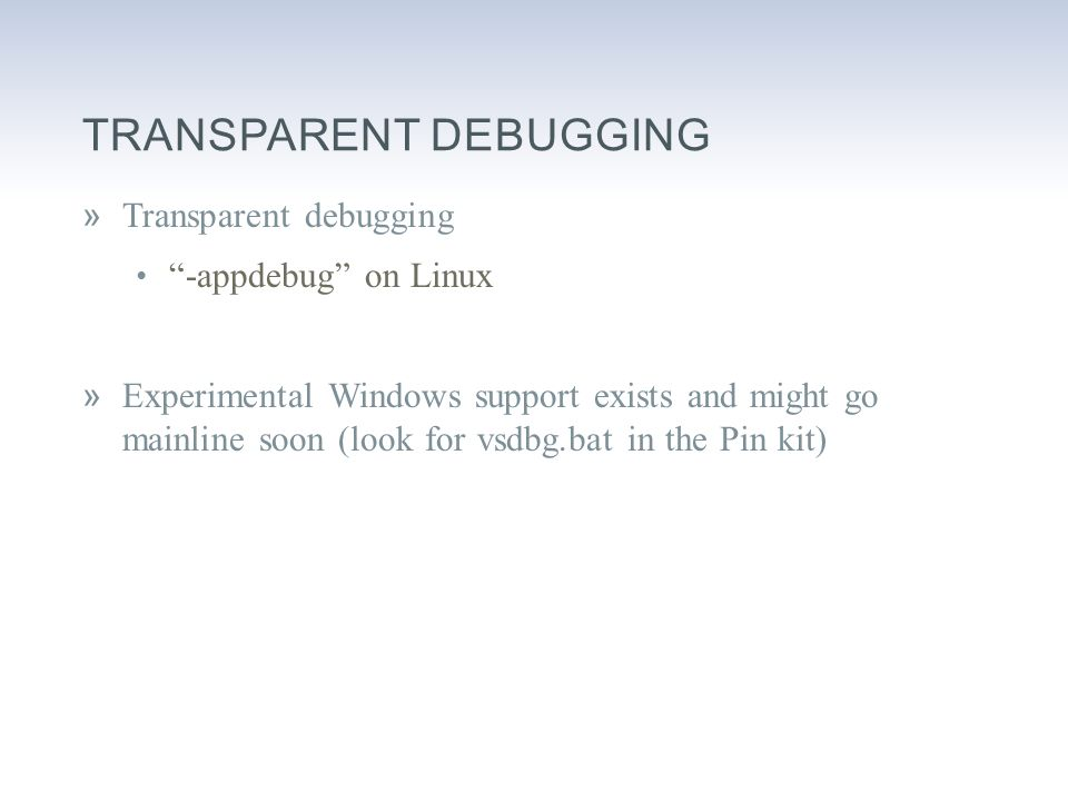TRANSPARENT DEBUGGING »Transparent debugging -appdebug on Linux »Experimental Windows support exists and might go mainline soon (look for vsdbg.bat in the Pin kit)